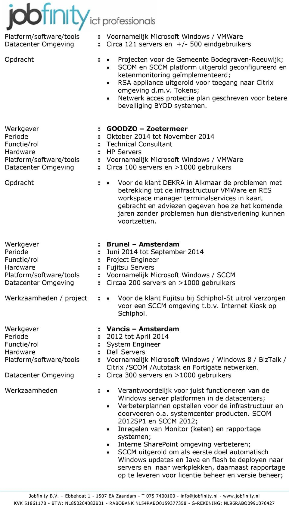Werkgever : GOODZO Zoetermeer Periode : Oktober 2014 tot November 2014 : Technical Consultant : HP Servers Platform/software/tools : Voornamelijk Microsoft Windows / VMWare Datacenter Omgeving :