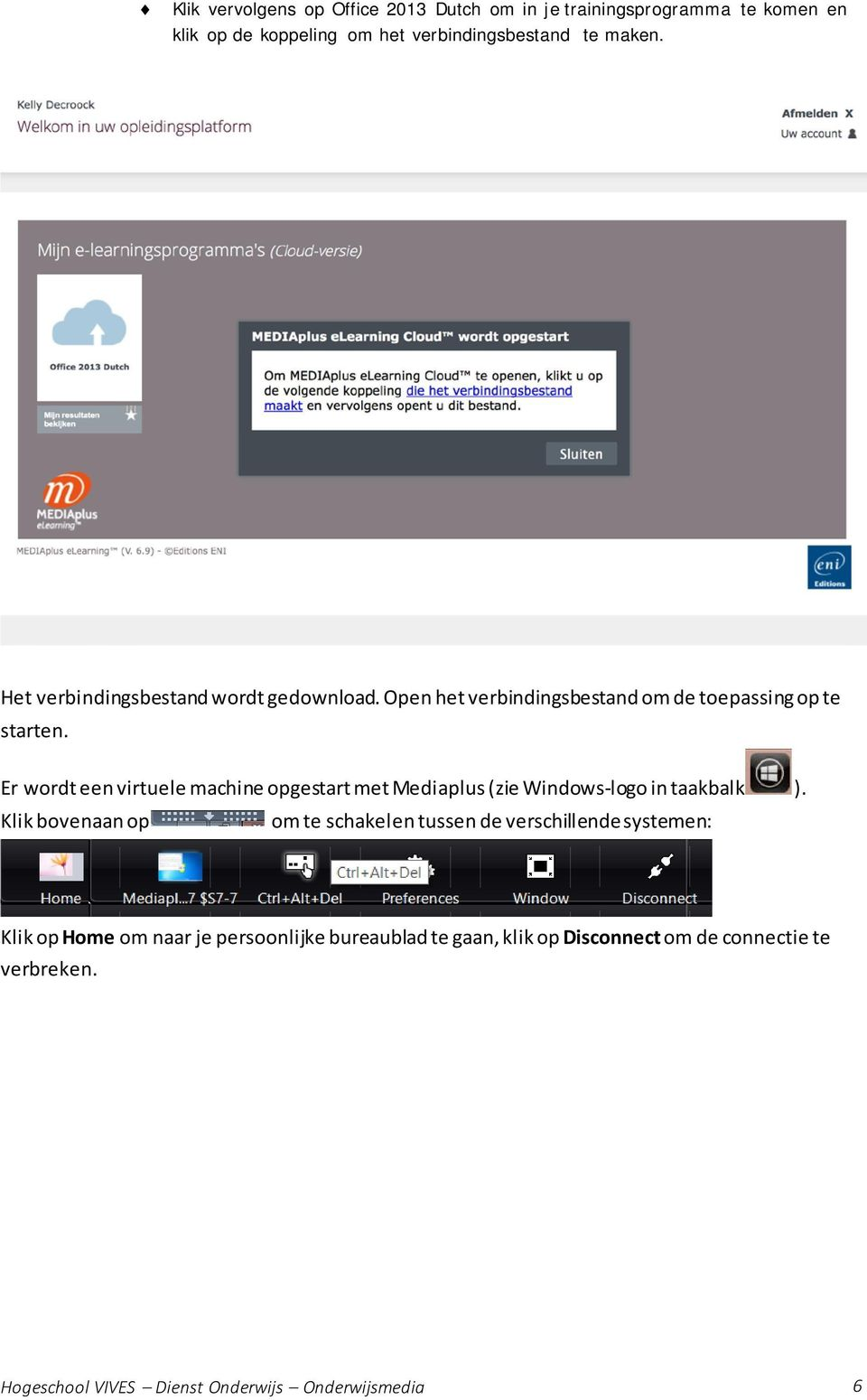 Er wordt een virtuele machine opgestart met Mediaplus (zie Windows-logo in taakbalk ).