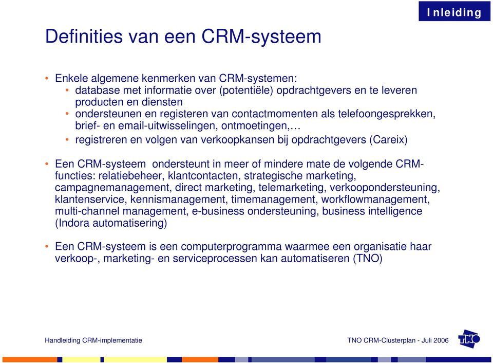 meer of mindere mate de volgende CRMfuncties: relatiebeheer, klantcontacten, strategische marketing, campagnemanagement, direct marketing, telemarketing, verkoopondersteuning, klantenservice,