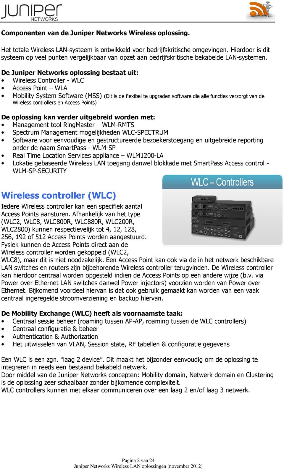 De Juniper Networks oplossing bestaat uit: Wireless Controller - WLC Access Point WLA Mobility System Software (MSS) (Dit is de flexibel te upgraden software die alle functies verzorgt van de