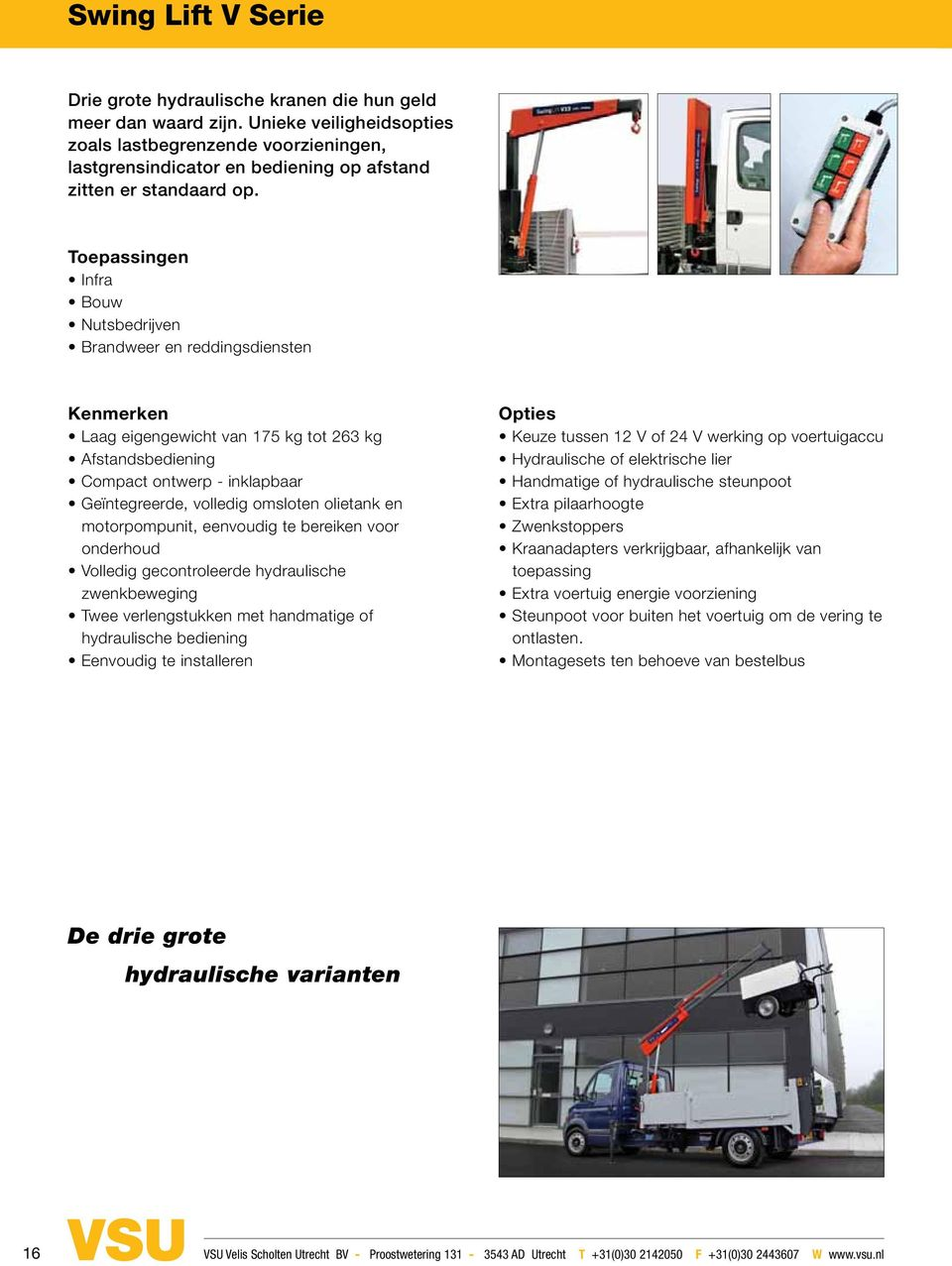 eatures Options Low crane weight of 175kg to 263kg Remote control Compact design folds down to king post, maximising floor space Integrated, fully enclosed oil tank and motor pump unit with easy