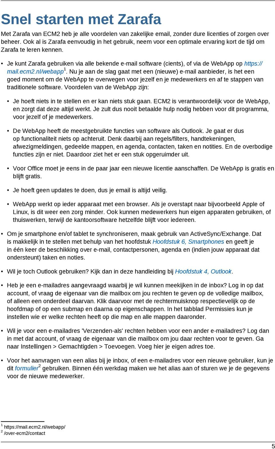 Je kunt Zarafa gebruiken via alle bekende e-mail software (cients), of via de WebApp op https:// 1 mail.ecm2.nl/webapp.