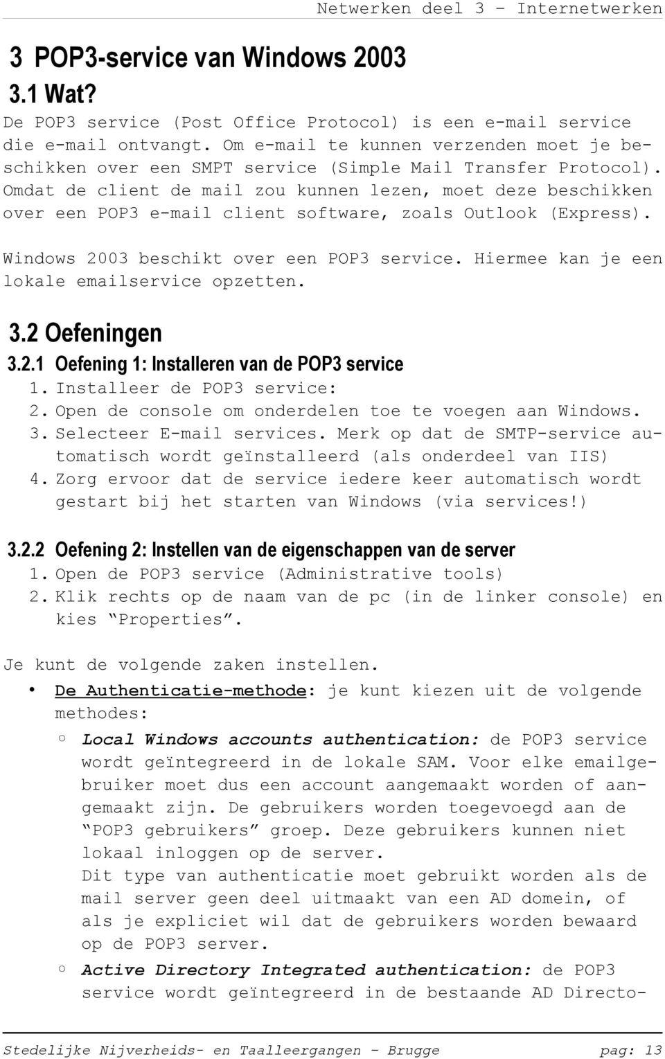 Omdat de client de mail zou kunnen lezen, moet deze beschikken over een POP3 e-mail client software, zoals Outlook (Express). Windows 2003 beschikt over een POP3 service.