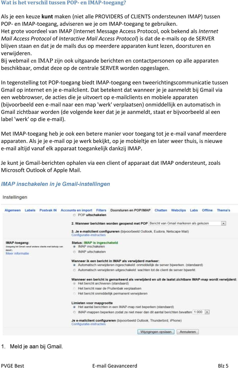 Het grote voordeel van IMAP (Internet Message Access Protocol, ook bekend als Internet Mail Access Protocol of Interactive Mail Access Protocol) is dat de e-mails op de SERVER blijven staan en dat je