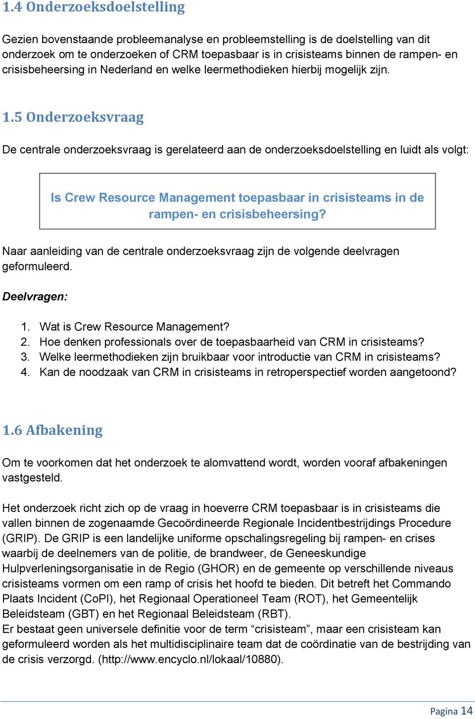 5 Onderzoeksvraag De centrale onderzoeksvraag is gerelateerd aan de onderzoeksdoelstelling en luidt als volgt: Is Crew Resource Management toepasbaar in crisisteams in de rampen- en crisisbeheersing?