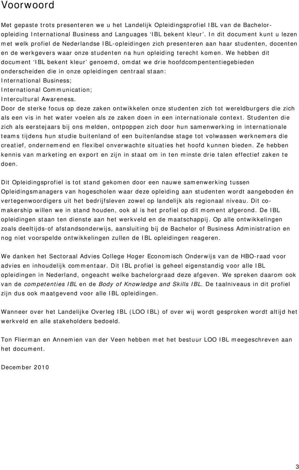 We hebben dit document IBL bekent kleur genoemd, omdat we drie hoofdcompententiegebieden onderscheiden die in onze opleidingen centraal staan: International Business; International Communication;