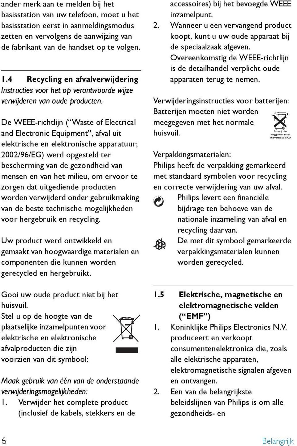De WEEE-richtlijn ( Waste of Electrical and Electronic Equipment, afval uit elektrische en elektronische apparatuur; 2002/96/EG) werd opgesteld ter bescherming van de gezondheid van mensen en van het