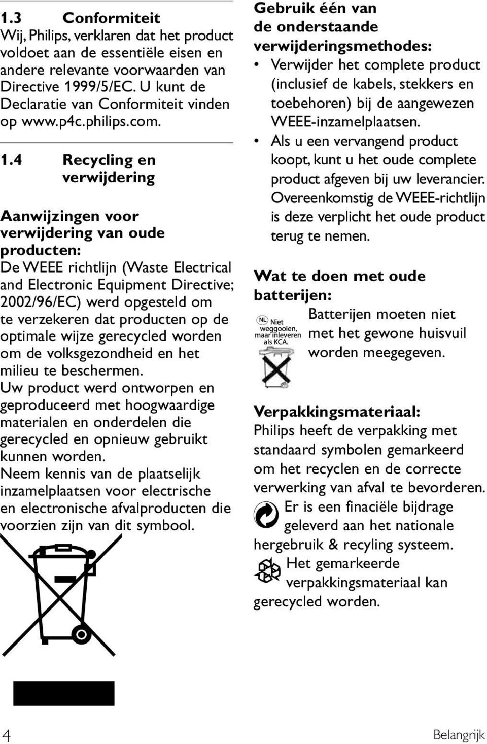 4 Recycling en verwijdering Aanwijzingen voor verwijdering van oude producten: De WEEE richtlijn (Waste Electrical and Electronic Equipment Directive; 2002/96/EC) werd opgesteld om te verzekeren dat