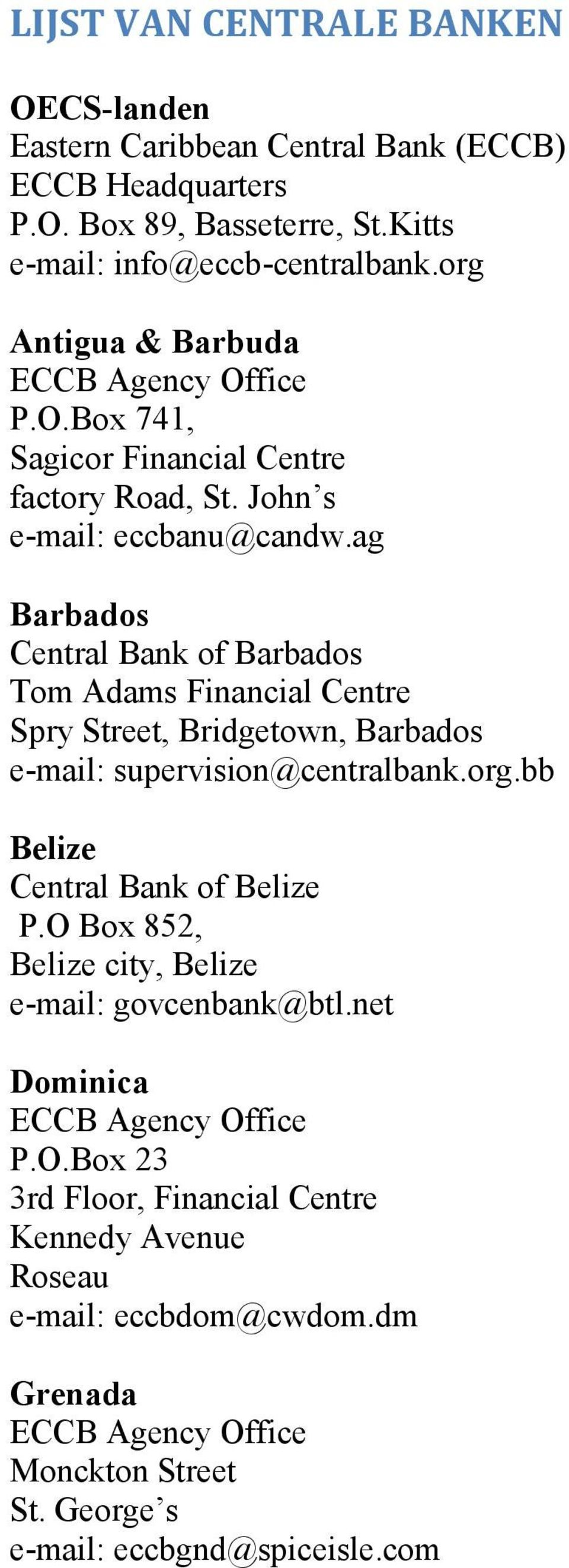 ag Barbados Central Bank of Barbados Tom Adams Financial Centre Spry Street, Bridgetown, Barbados e-mail: supervision@centralbank.org.bb Belize Central Bank of Belize P.