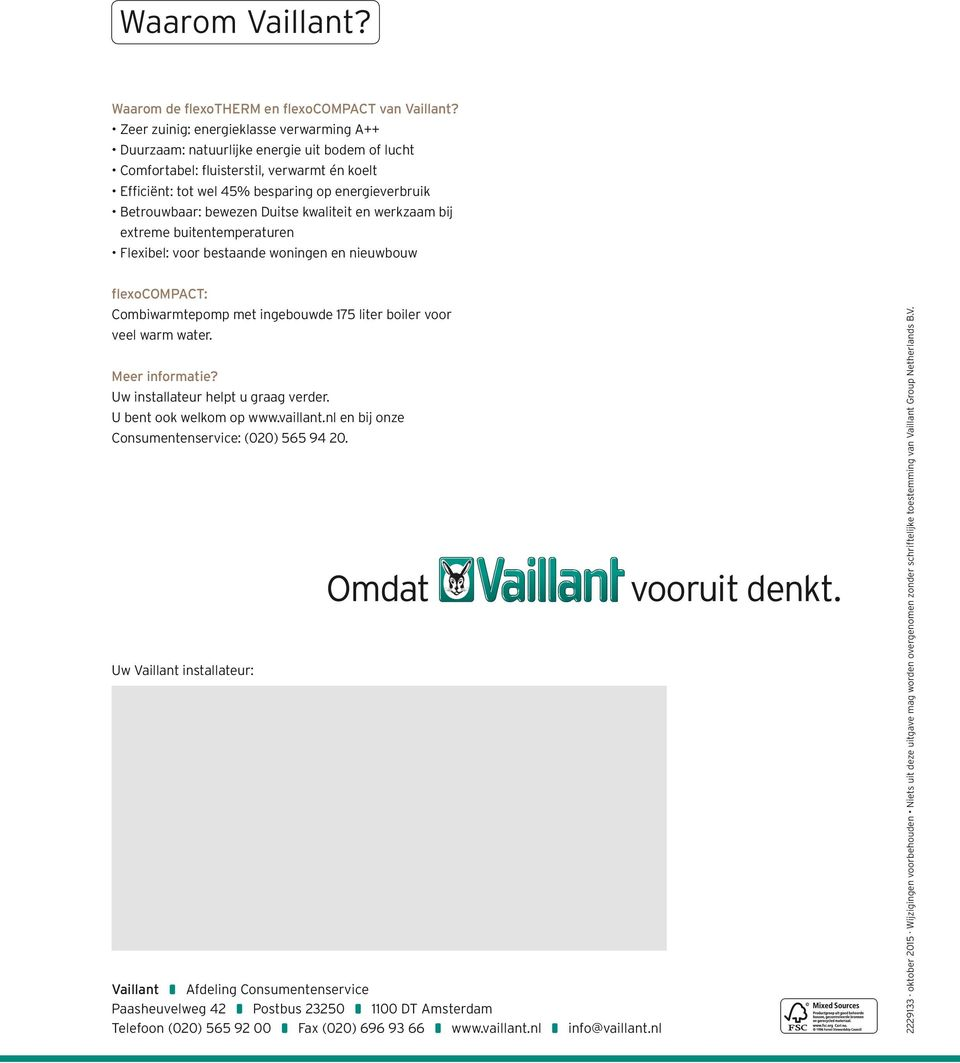 Uw Vaillant installateur: Vaillant Afdeling Consumentenservice Paasheuvelweg 42 Postbus 23250 1100 DT Amsterdam Telefoon (020) 565 92 00 Fax (020) 696 93 66 www.vaillant.nl info@vaillant.