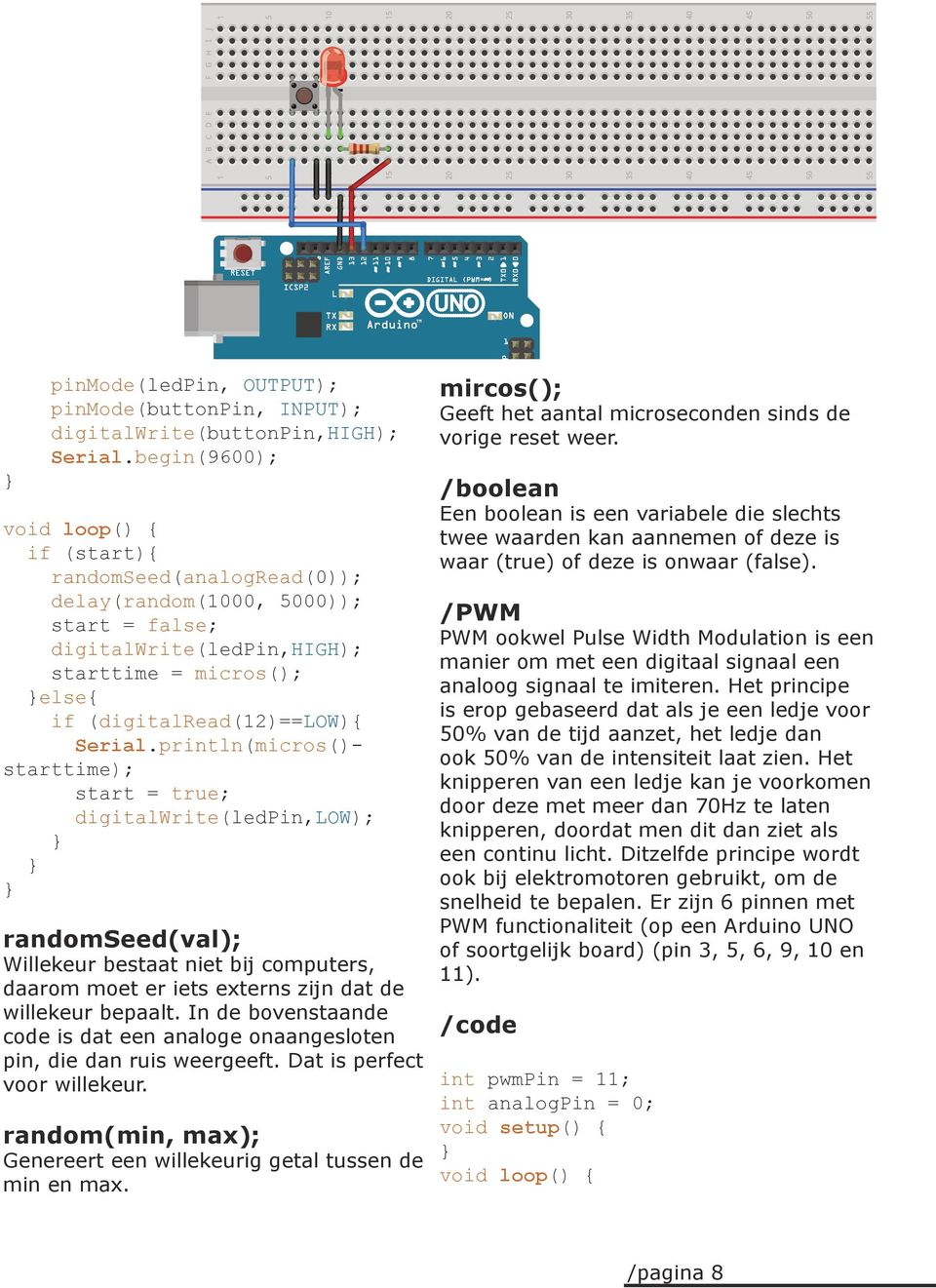 println(micros()- starttime); start = true; digitalwrite(ledpin,low); randomseed(val); Willekeur bestaat niet bij computers, daarom moet er iets externs zijn dat de willekeur bepaalt.