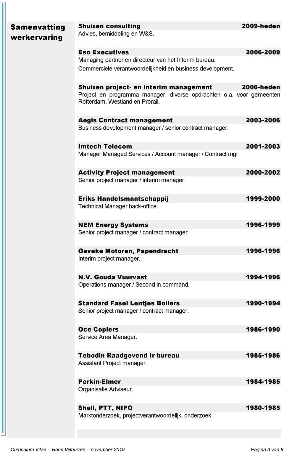 Aegis Contract management 2003-2006 Business development manager / senior contract manager. Imtech Telecom 2001-2003 Manager Managed Services / Account manager / Contract mgr.