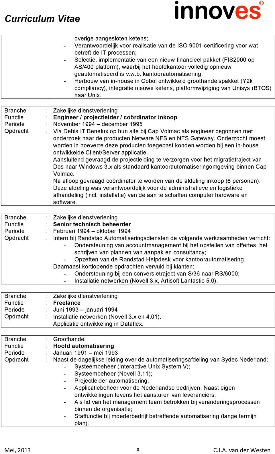 Functie : Engineer / projectleider / coördinator inkoop Periode : November 1994 december 1995 Opdracht : Via Debis IT Benelux op hun site bij Cap Volmac als engineer begonnen met onderzoek naar de