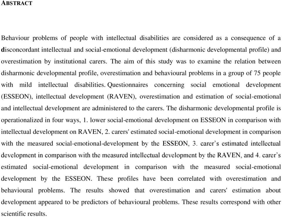 The aim of this study was to examine the relation between disharmonic developmental profile, overestimation and behavioural problems in a group of 75 people with mild intellectual disabilities.