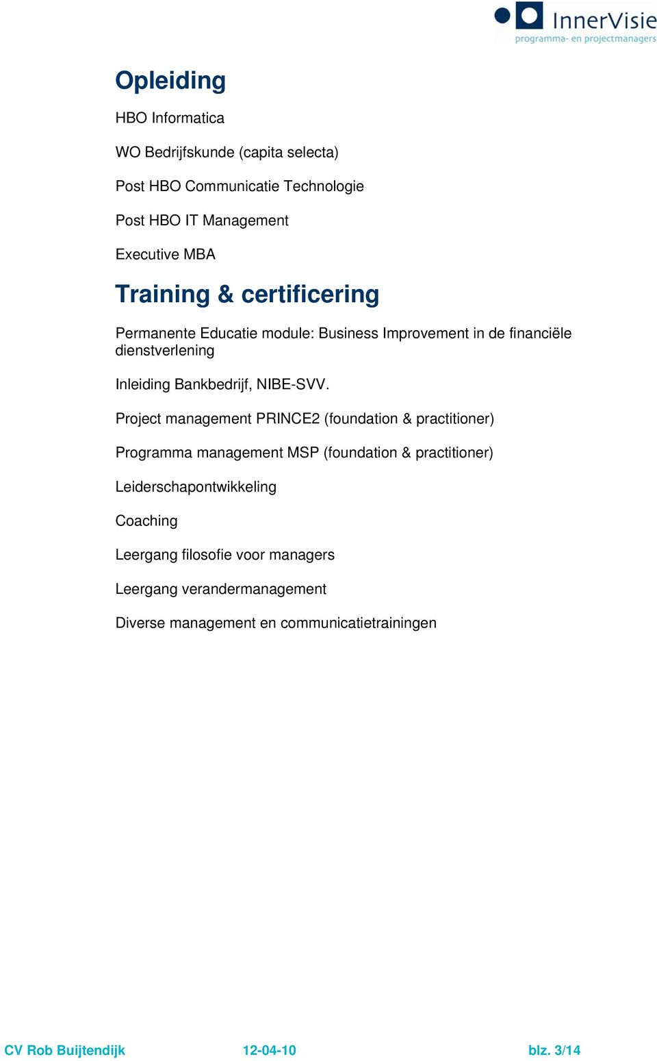 Project management PRINCE2 (foundation & practitioner) Programma management MSP (foundation & practitioner) Leiderschapontwikkeling
