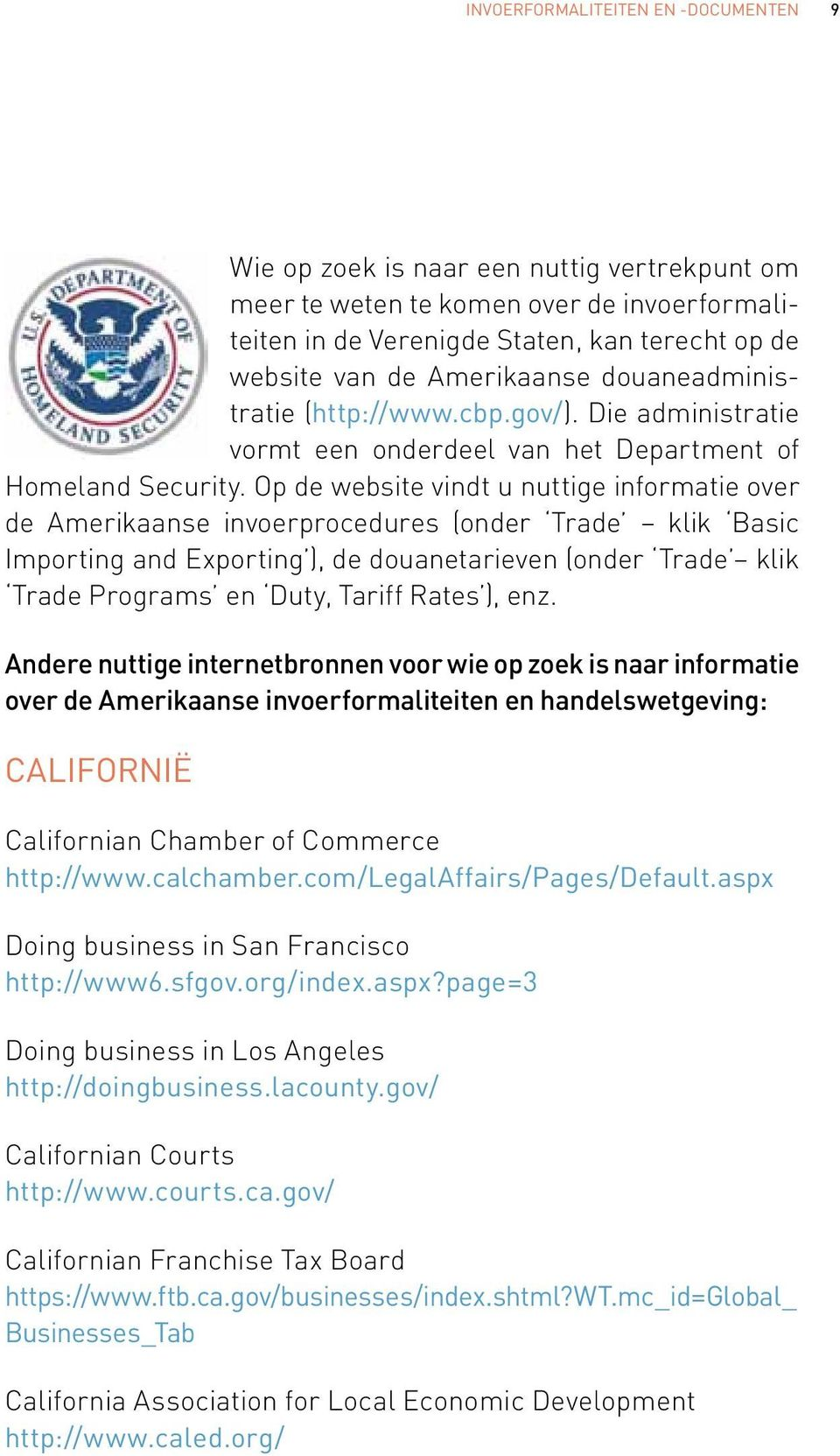 Op de website vindt u nuttige informatie over de Amerikaanse invoerprocedures (onder Trade klik Basic Importing and Exporting ), de douanetarieven (onder Trade klik Trade Programs en Duty, Tariff