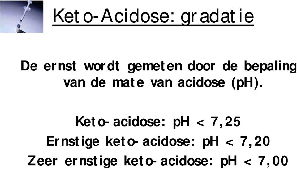 Keto-acidose: ph < 7,25 Ernstige keto-acidose: