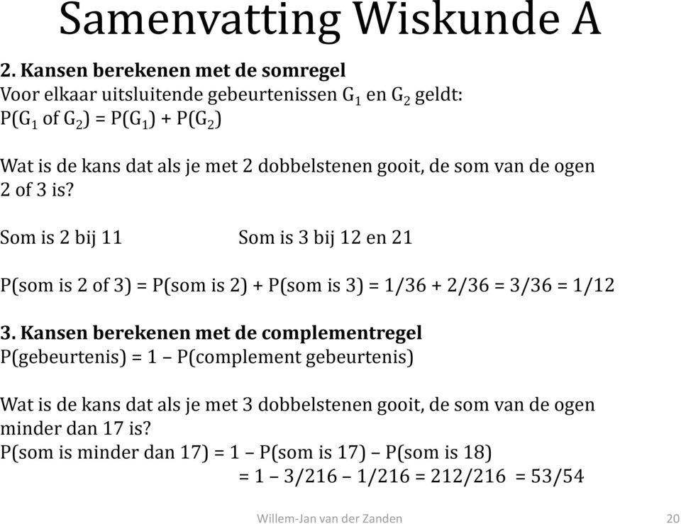 Som is 2 bij 11 Som is 3 bij 12 en 21 P(som is 2 of 3) = P(som is 2) + P(som is 3) = 1/36 + 2/36 = 3/36 = 1/12 3.