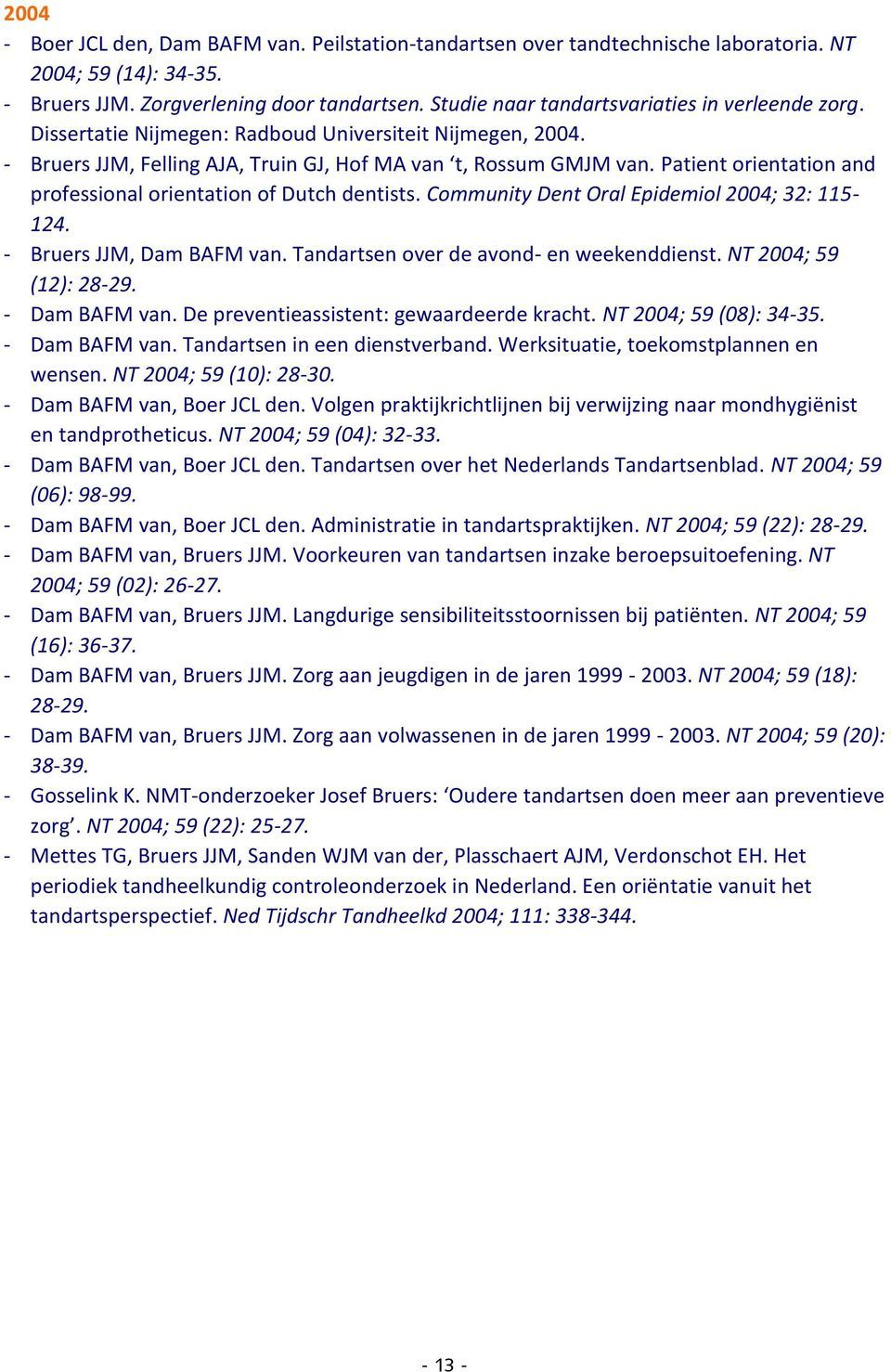 Patient orientation and professional orientation of Dutch dentists. Community Dent Oral Epidemiol 2004; 32: 115-124. - Bruers JJM, Dam BAFM van. Tandartsen over de avond- en weekenddienst.
