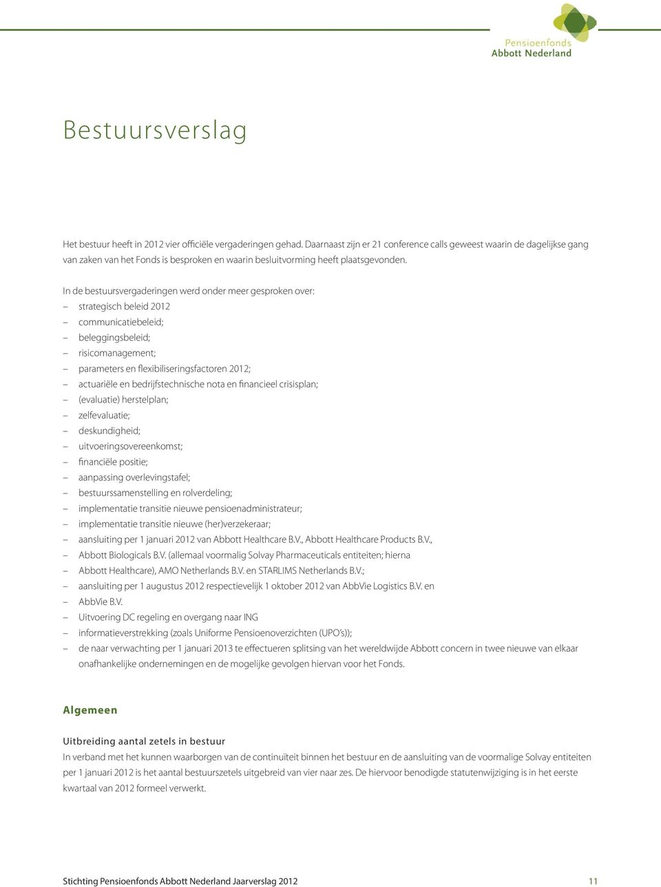 In de bestuursvergaderingen werd onder meer gesproken over: strategisch beleid 2012 communicatiebeleid; beleggingsbeleid; risicomanagement; parameters en flexibiliseringsfactoren 2012; actuariële en