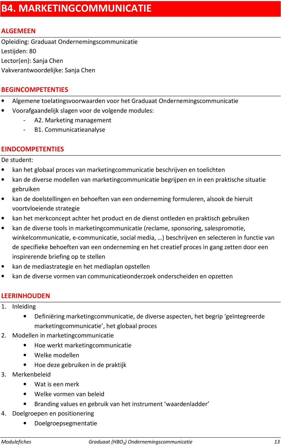 Communicatieanalyse EINDCOMPETENTIES De student: kan het globaal proces van marketingcommunicatie beschrijven en toelichten kan de diverse modellen van marketingcommunicatie begrijpen en in een
