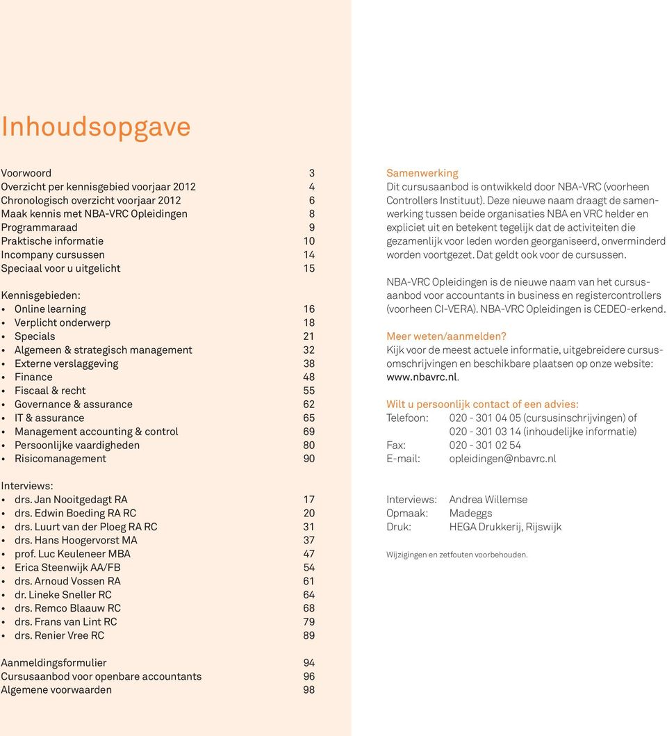 recht 55 Governance & assurance 62 IT & assurance 65 Management accounting & control 69 Persoonlijke vaardigheden 80 Risicomanagement 90 Interviews: drs. Jan Nooitgedagt RA 17 drs.
