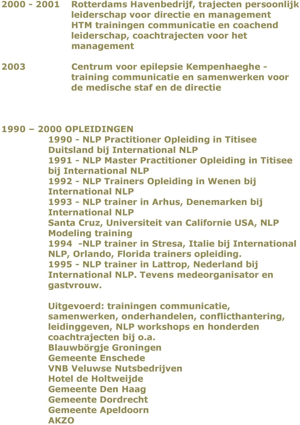 NLP 1991 - NLP Master Practitioner Opleiding in Titisee bij International NLP 1992 - NLP Trainers Opleiding in Wenen bij International NLP 1993 - NLP trainer in Arhus, Denemarken bij International