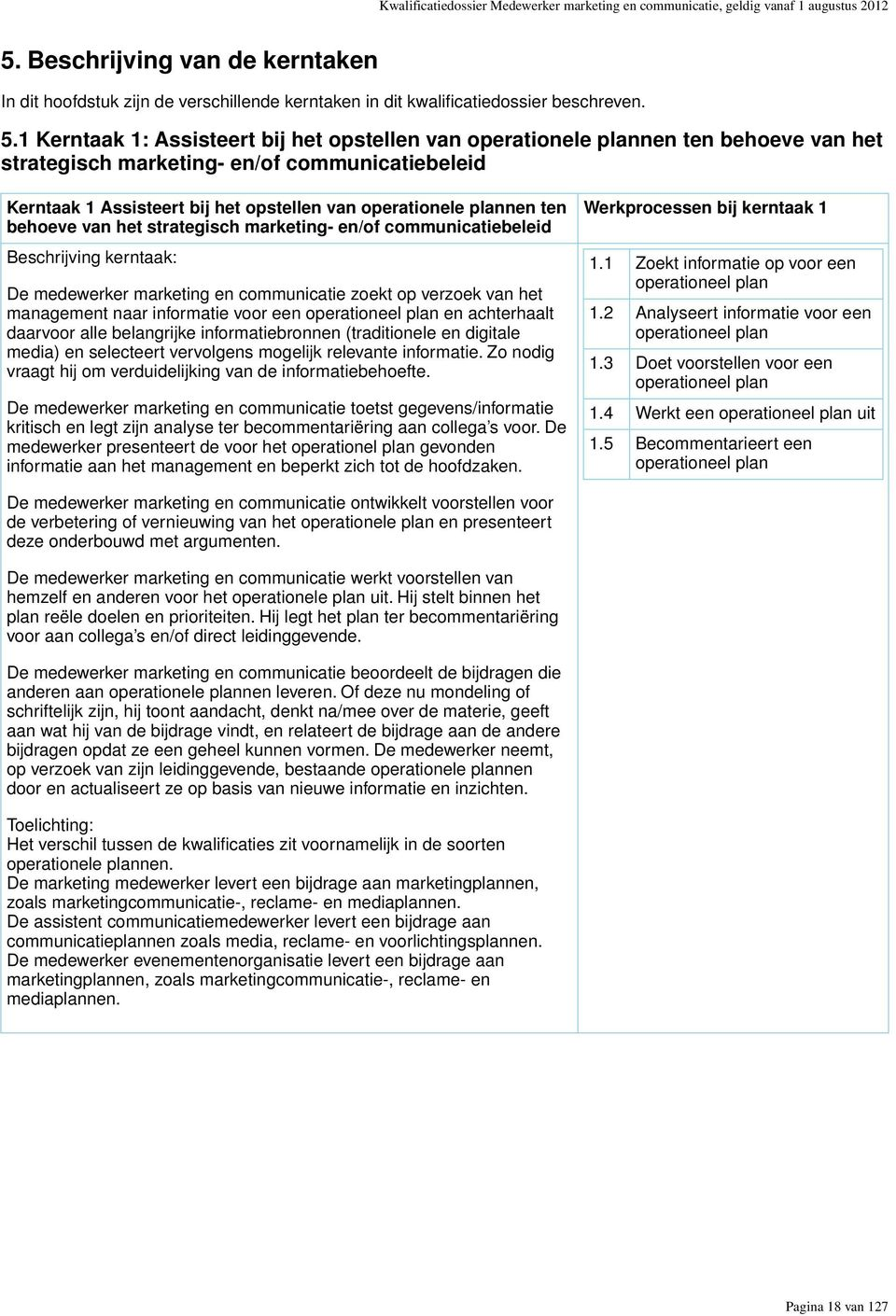 1 Kerntaak 1: Assisteert bij het opstellen van operationele plannen ten behoeve van het strategisch marketing- en/of communicatiebeleid Kerntaak 1 Assisteert bij het opstellen van operationele