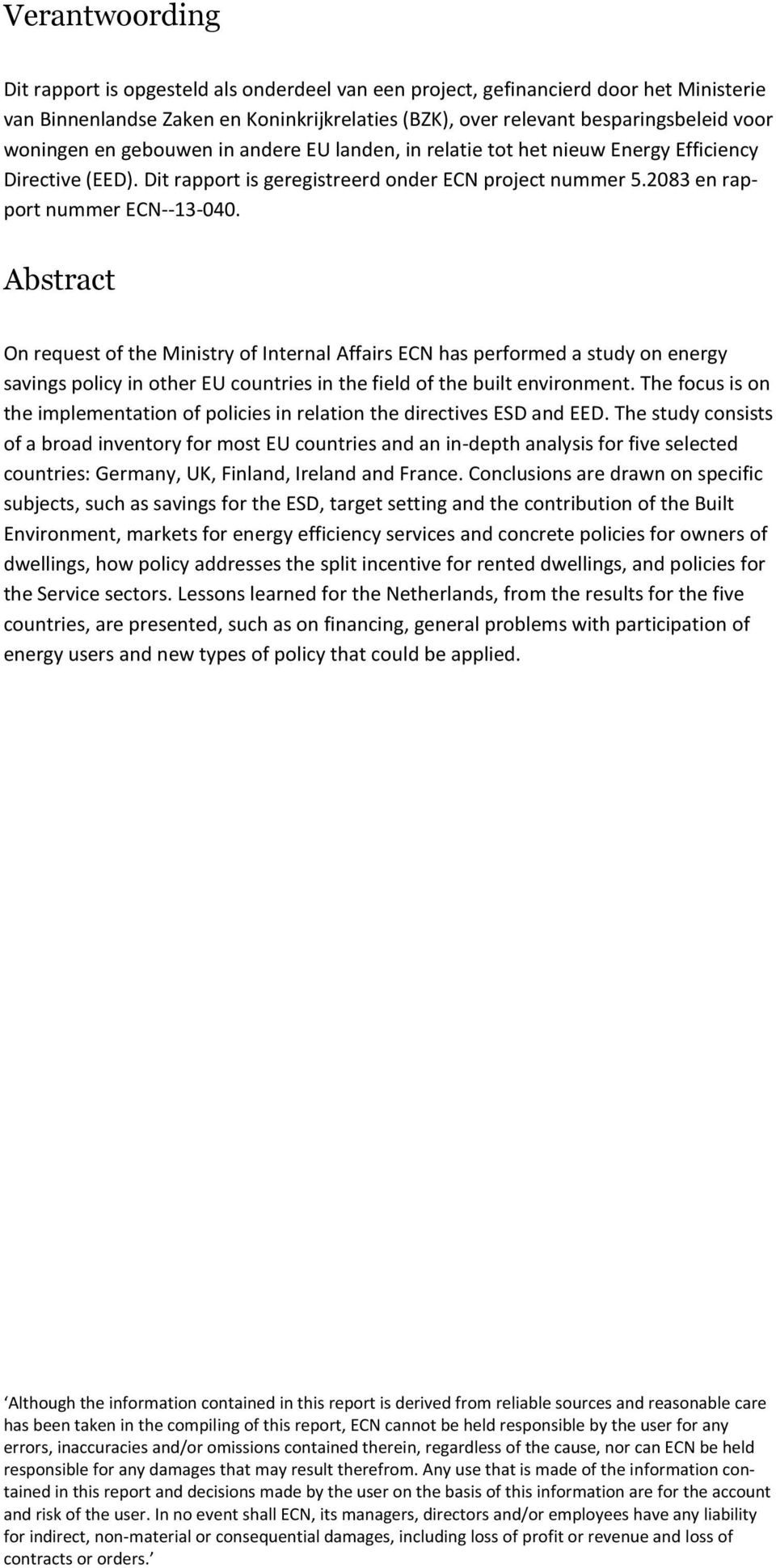 Abstract On request of the Ministry of Internal Affairs ECN has performed a study on energy savings policy in other EU countries in the field of the built environment.