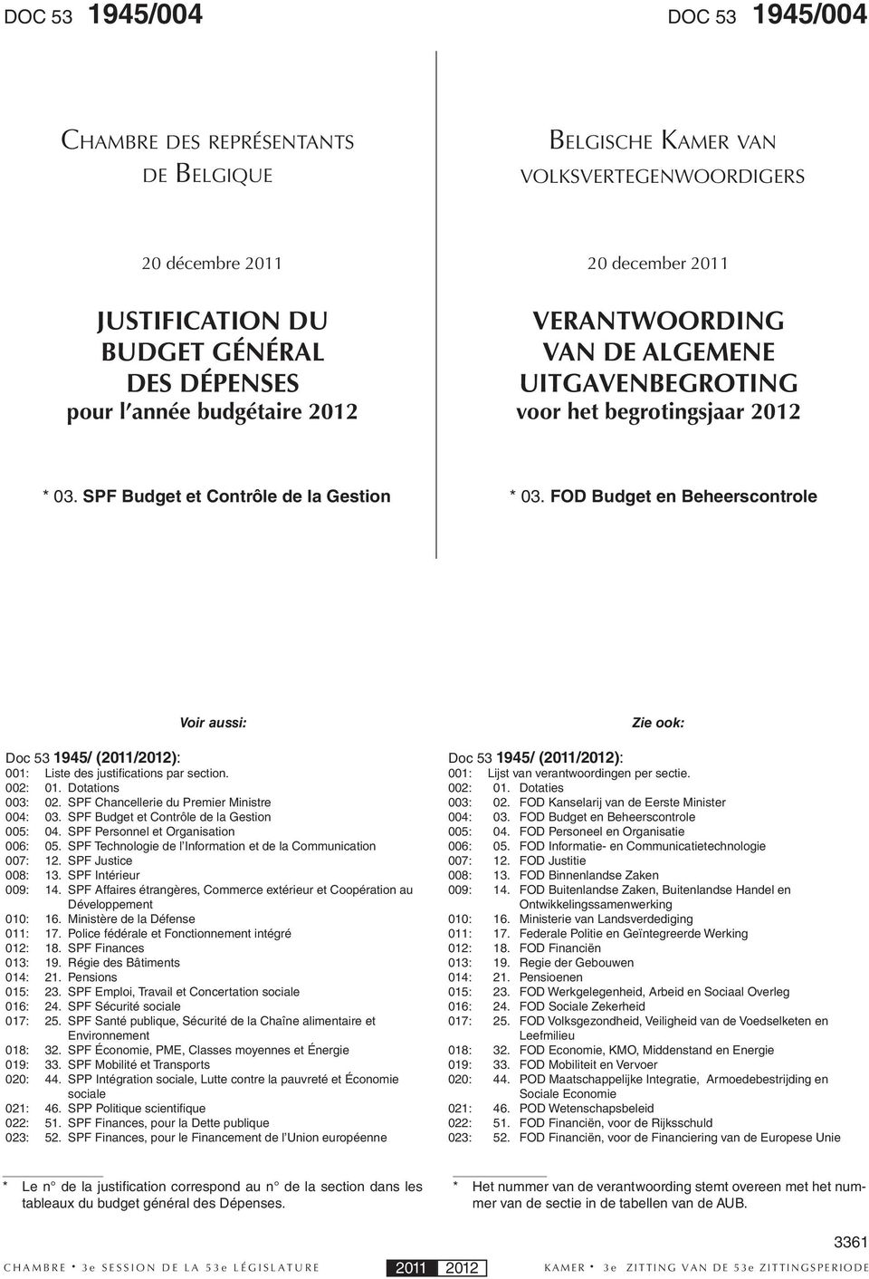 FOD Budget en Beheerscontrole Voir aussi: Doc 53 1945/ (2011/2012): 001: Liste des justifications par section. 002: 01. Dotations 003: 02. SPF Chancellerie du Premier Ministre 004: 03.