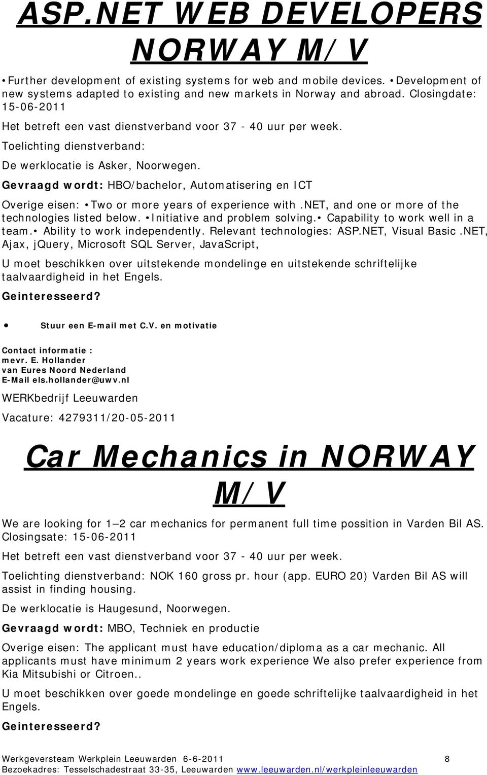 Gevraagd wordt: HBO/bachelor, Automatisering en ICT Overige eisen: Two or more years of experience with.net, and one or more of the technologies listed below. Initiative and problem solving.