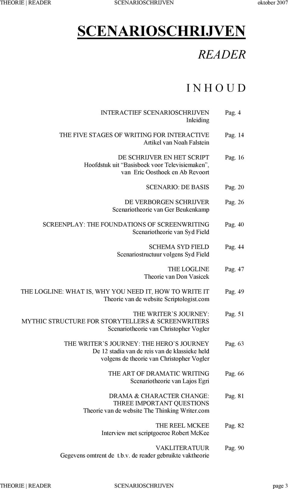 26 Scenariotheorie van Ger Beukenkamp SCREENPLAY: THE FOUNDATIONS OF SCREENWRITING Pag. 40 Scenariotheorie van Syd Field SCHEMA SYD FIELD Pag. 44 Scenariostructuur volgens Syd Field THE LOGLINE Pag.