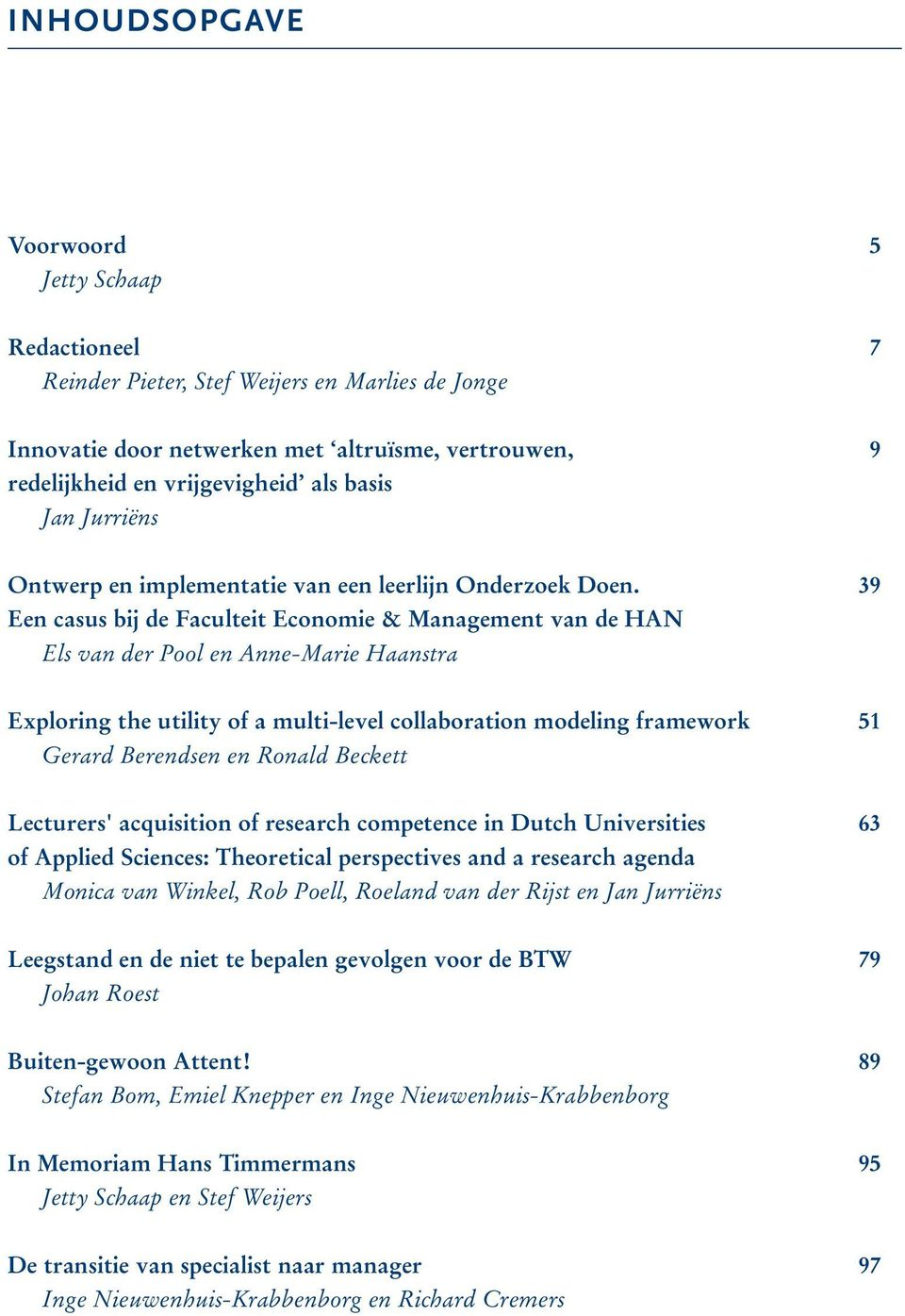 39 Een casus bij de Faculteit Economie & Management van de HAN Els van der Pool en Anne-Marie Haanstra Exploring the utility of a multi-level collaboration modeling framework 51 Gerard Berendsen en