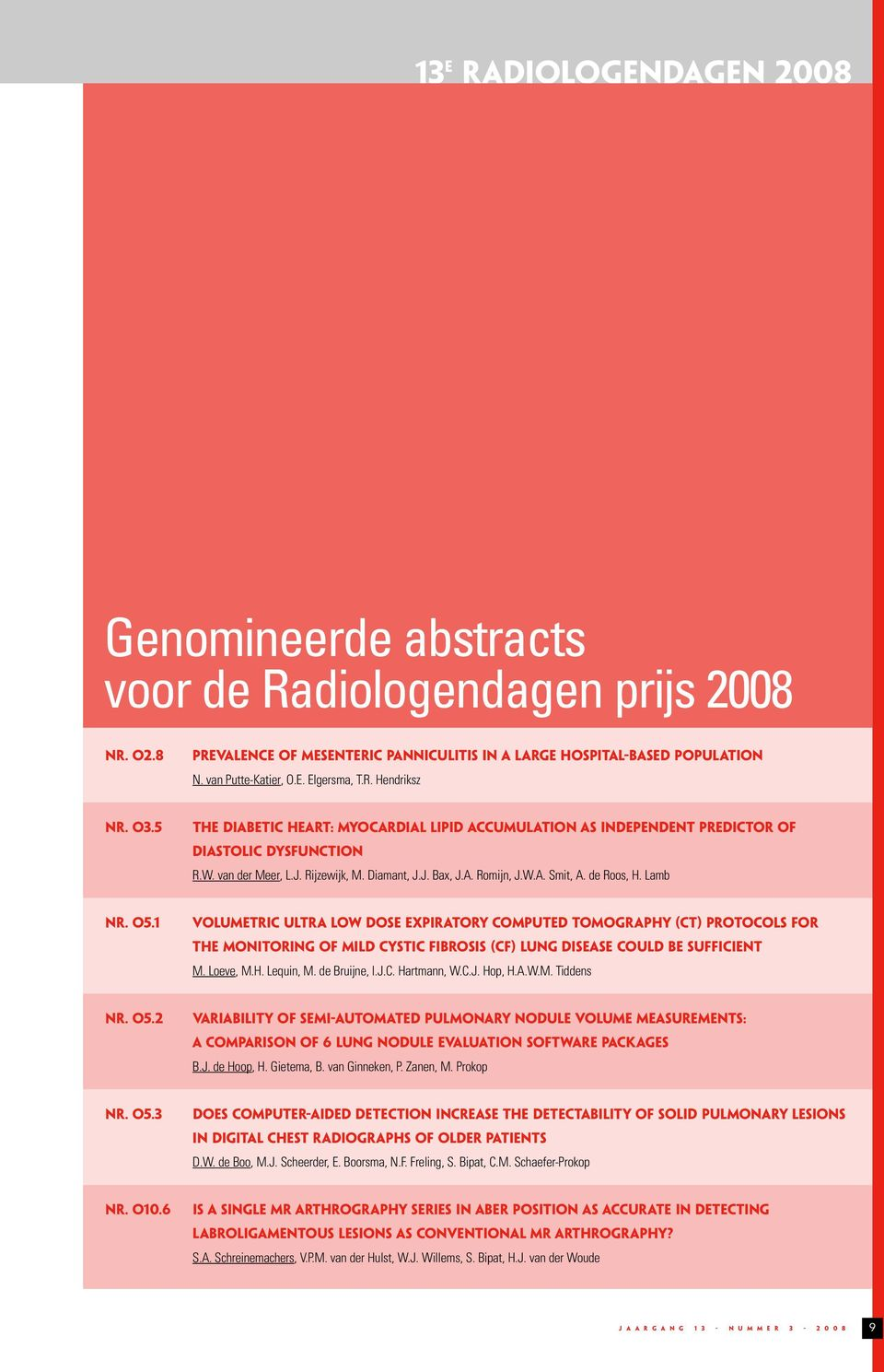 de Roos, H. Lamb NR. O5. VOLUMETRIC ULTRA LOW DOSE EXPIRATORY COMPUTED TOMOGRAPHY (CT) PROTOCOLS FOR THE MONITORING OF MILD CYSTIC FIBROSIS (CF) LUNG DISEASE COULD BE SUFFICIENT M. Loeve, M.H. Lequin, M.