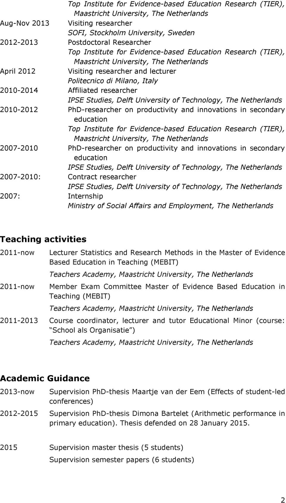 Affiliated researcher IPSE Studies, Delft University of Technology, The Netherlands 2010-2012 PhD-researcher on productivity and innovations in secondary education Top Institute for Evidence-based