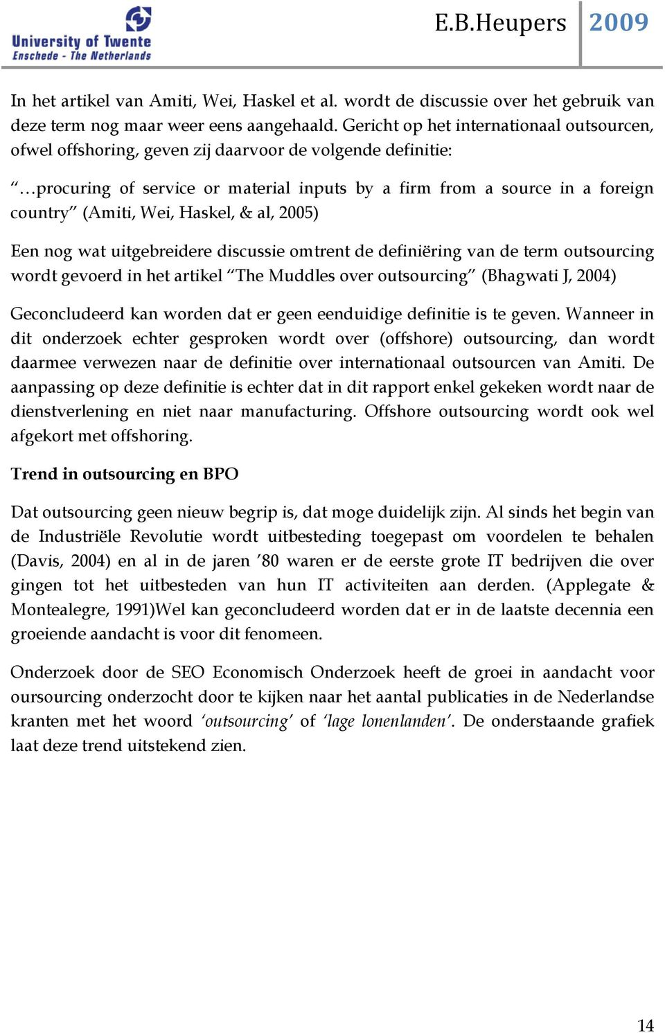 Haskel, & al, 2005) Een nog wat uitgebreidere discussie omtrent de definiëring van de term outsourcing wordt gevoerd in het artikel The Muddles over outsourcing (Bhagwati J, 2004) Geconcludeerd kan