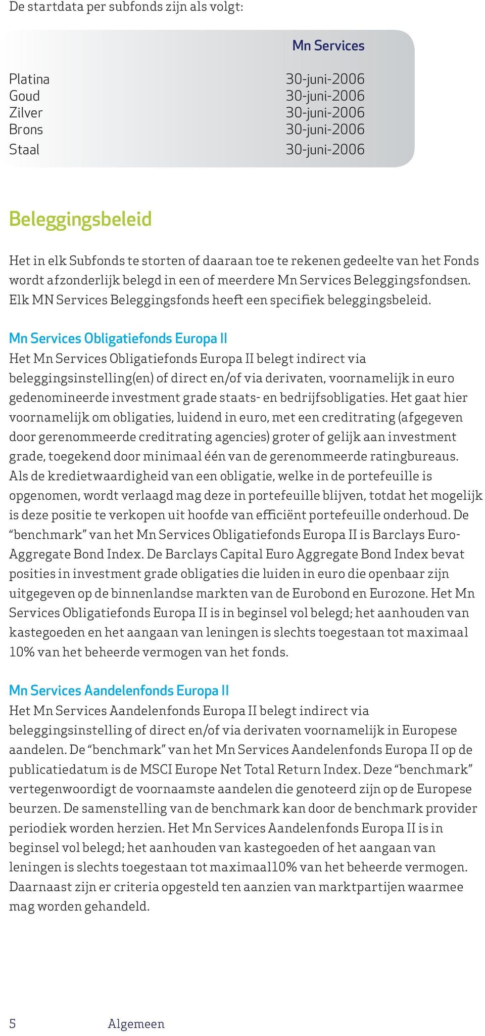 Mn Services Obligatiefonds Europa II Het Mn Services Obligatiefonds Europa II belegt indirect via beleggingsinstelling(en) of direct en/of via derivaten, voornamelijk in euro gedenomineerde