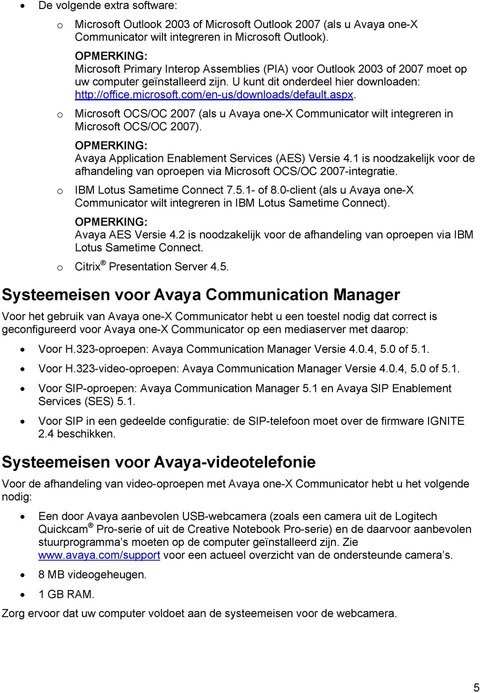 aspx. Microsoft OCS/OC 2007 (als u Avaya one-x Communicator wilt integreren in Microsoft OCS/OC 2007). Avaya Application Enablement Services (AES) Versie 4.