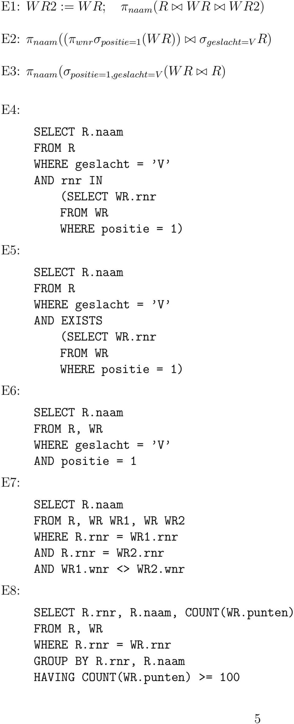 naam FROM R WHERE geslacht = V AND EXISTS (SELECT WR.rnr FROM WR WHERE positie = 1) SELECT R.naam WHERE geslacht = V AND positie = 1 SELECT R.