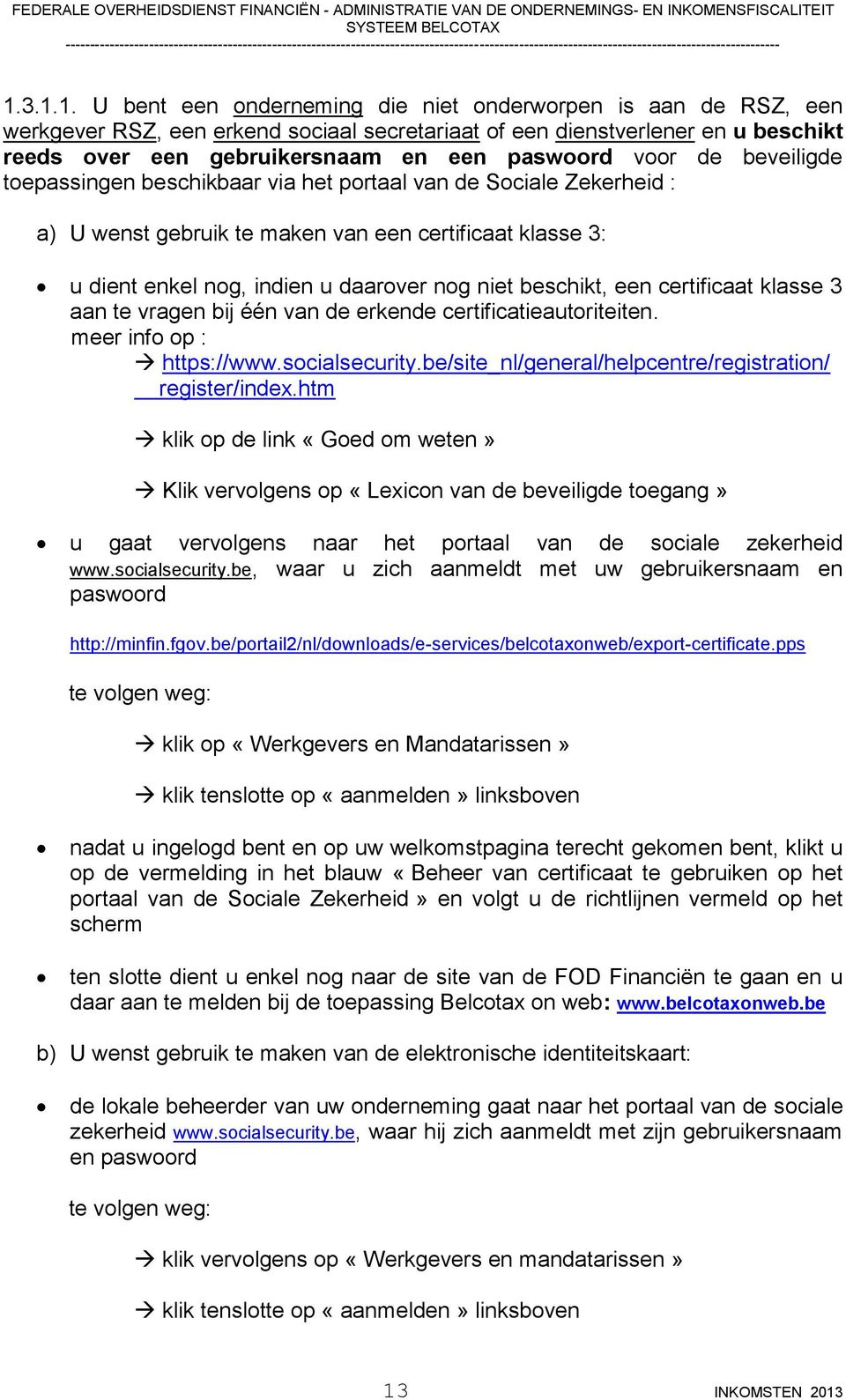 beschikt, een certificaat klasse 3 aan te vragen bij één van de erkende certificatieautoriteiten. meer info op : https://www.socialsecurity.be/site_nl/general/helpcentre/registration/ register/index.