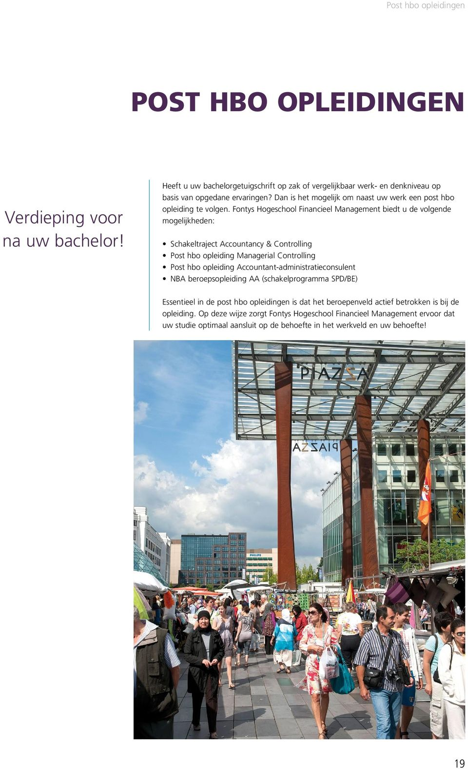 Fontys Hogeschool Financieel Management biedt u de volgende mogelijkheden: Schakeltraject Accountancy & Controlling Post hbo opleiding Managerial Controlling Post hbo opleiding