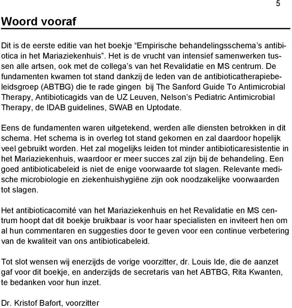 De fundamenten kwamen tot stand dankzij de leden van de antibioticatherapiebeleidsgroep (ABTBG) die te rade gingen bij The Sanford Guide To Antimicrobial Therapy, Antibioticagids van de UZ Leuven,