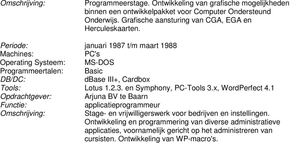 Periode: januari 1987 t/m maart 1988 Operating Systeem: MS-DOS Programmeertalen: Basic dbase III+, Cardbox Lotus 1.2.3. en Symphony, PC-Tools 3.