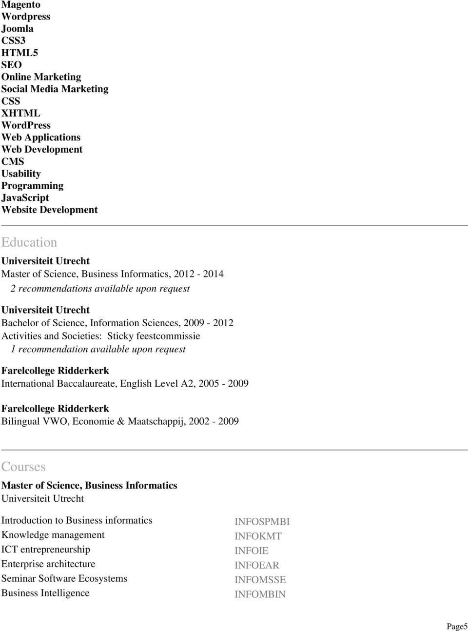 and Societies: Sticky feestcommissie 1 recommendation available upon request Farelcollege Ridderkerk International Baccalaureate, English Level A2, 2005-2009 Farelcollege Ridderkerk Bilingual VWO,