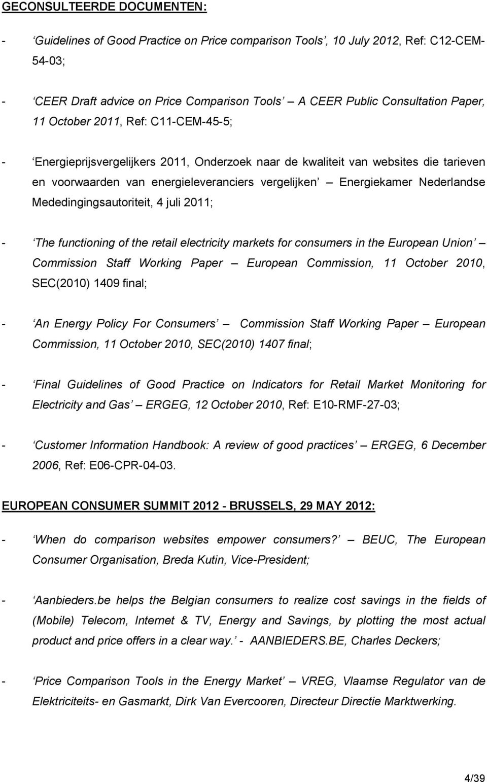 Mededingingsautoriteit, 4 juli 2011; - The functioning of the retail electricity markets for consumers in the European Union Commission Staff Working Paper European Commission, 11 October 2010,
