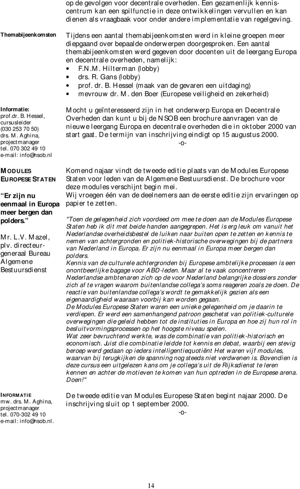 B. Hessel, cursusleider (030 253 70 50) drs. M. Aghina, projectmanager tel. 070 302 49 10 e-mail: info@nsob.nl MODULES EUROPESE STATEN Er zijn nu eenmaal in Europa meer bergen dan polders. Mr. L.V.