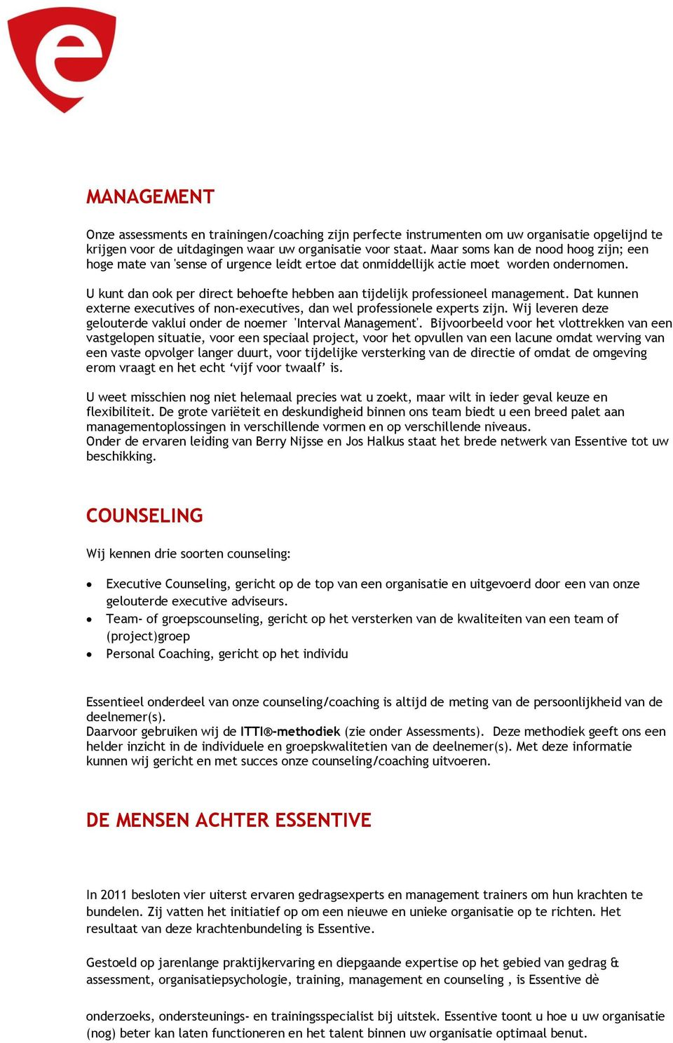 U kunt dan ook per direct behoefte hebben aan tijdelijk professioneel management. Dat kunnen externe executives of non-executives, dan wel professionele experts zijn.