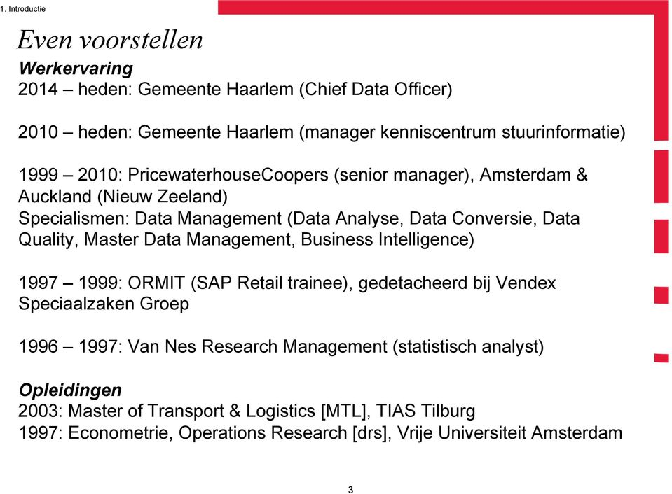 Master Data Management, Business Intelligence) 1997 1999: ORMIT (SAP Retail trainee), gedetacheerd bij Vendex Speciaalzaken Groep 1996 1997: Van Nes Research