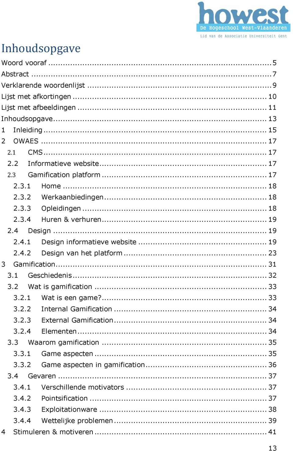 .. 19 2.4.2 Design van het platform... 23 3 Gamification... 31 3.1 Geschiedenis... 32 3.2 Wat is gamification... 33 3.2.1 Wat is een game?... 33 3.2.2 Internal Gamification... 34 3.2.3 External Gamification.