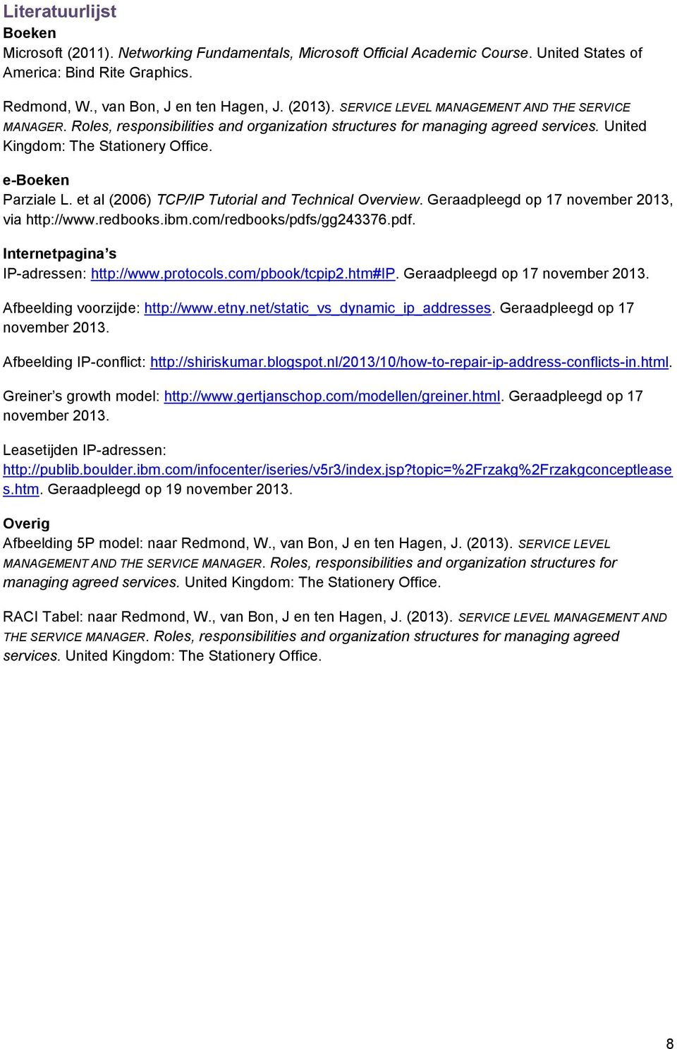 et al (2006) TCP/IP Tutorial and Technical Overview. Geraadpleegd op 17 november 2013, via http://www.redbooks.ibm.com/redbooks/pdfs/gg243376.pdf. Internetpagina s IP-adressen: http://www.protocols.
